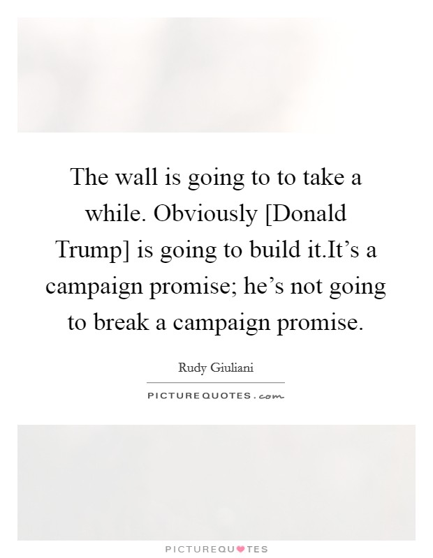 The wall is going to to take a while. Obviously [Donald Trump] is going to build it.It's a campaign promise; he's not going to break a campaign promise Picture Quote #1