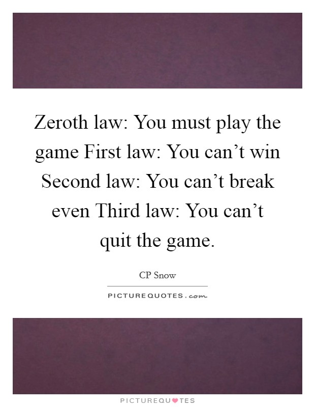 Zeroth law: You must play the game First law: You can't win Second law: You can't break even Third law: You can't quit the game Picture Quote #1