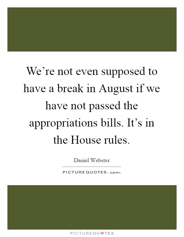 We're not even supposed to have a break in August if we have not passed the appropriations bills. It's in the House rules Picture Quote #1
