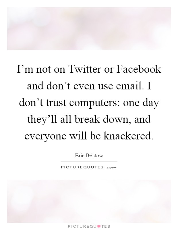 I'm not on Twitter or Facebook and don't even use email. I don't trust computers: one day they'll all break down, and everyone will be knackered Picture Quote #1