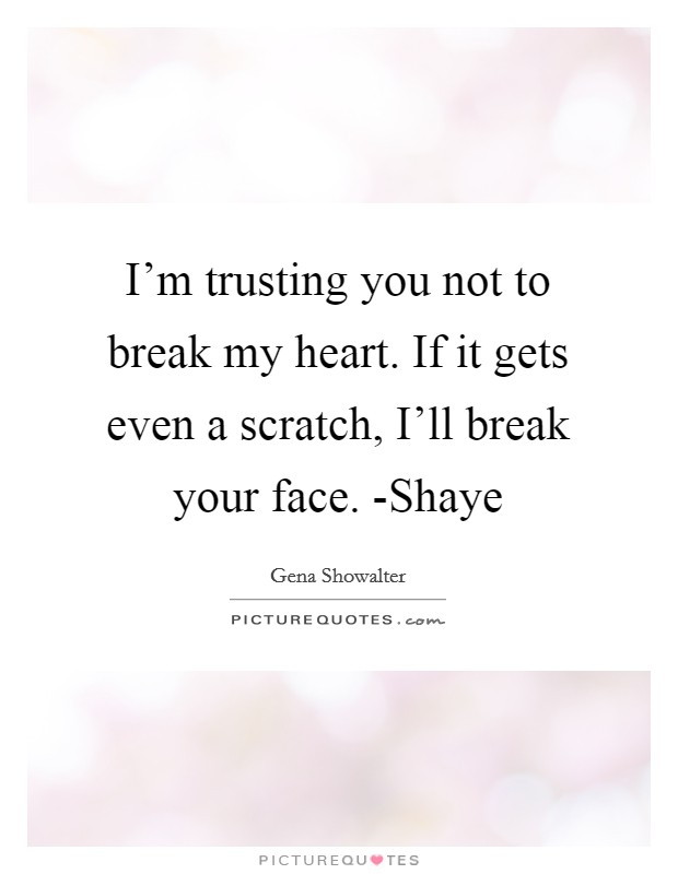 I'm trusting you not to break my heart. If it gets even a scratch, I'll break your face. -Shaye Picture Quote #1