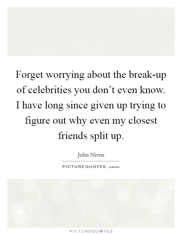 Forget worrying about the break-up of celebrities you don't even know. I have long since given up trying to figure out why even my closest friends split up Picture Quote #1