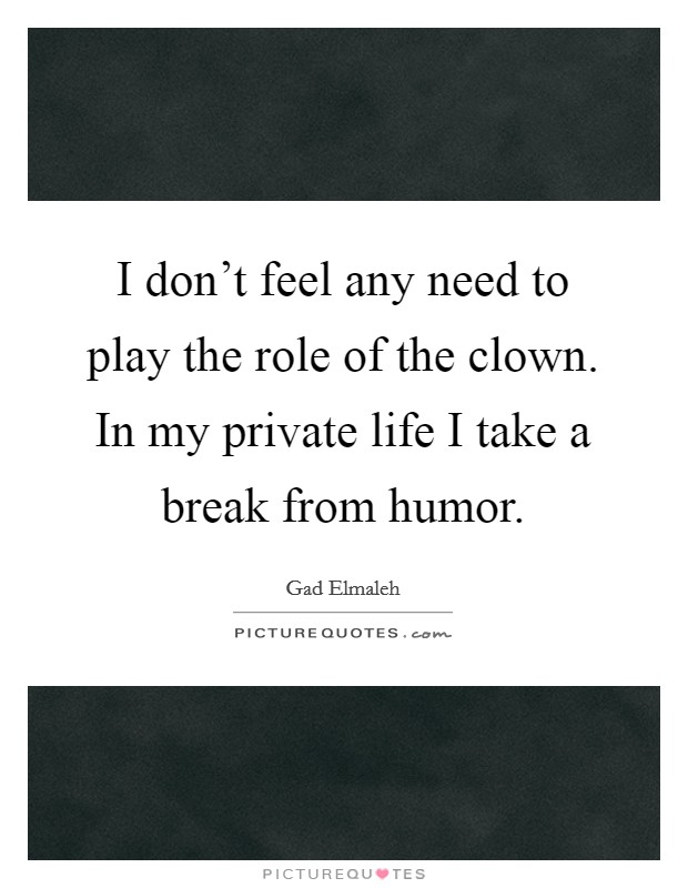 I don't feel any need to play the role of the clown. In my private life I take a break from humor Picture Quote #1