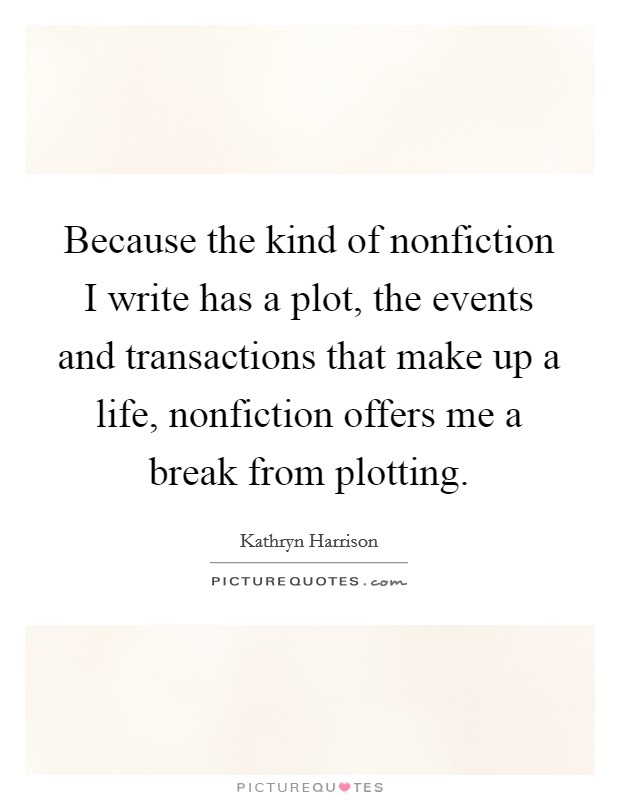 Because the kind of nonfiction I write has a plot, the events and transactions that make up a life, nonfiction offers me a break from plotting Picture Quote #1