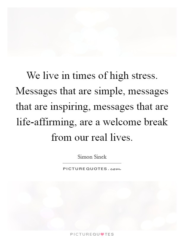 We live in times of high stress. Messages that are simple, messages that are inspiring, messages that are life-affirming, are a welcome break from our real lives Picture Quote #1
