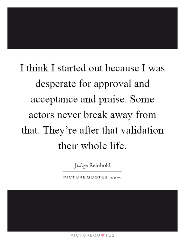 I think I started out because I was desperate for approval and acceptance and praise. Some actors never break away from that. They're after that validation their whole life Picture Quote #1