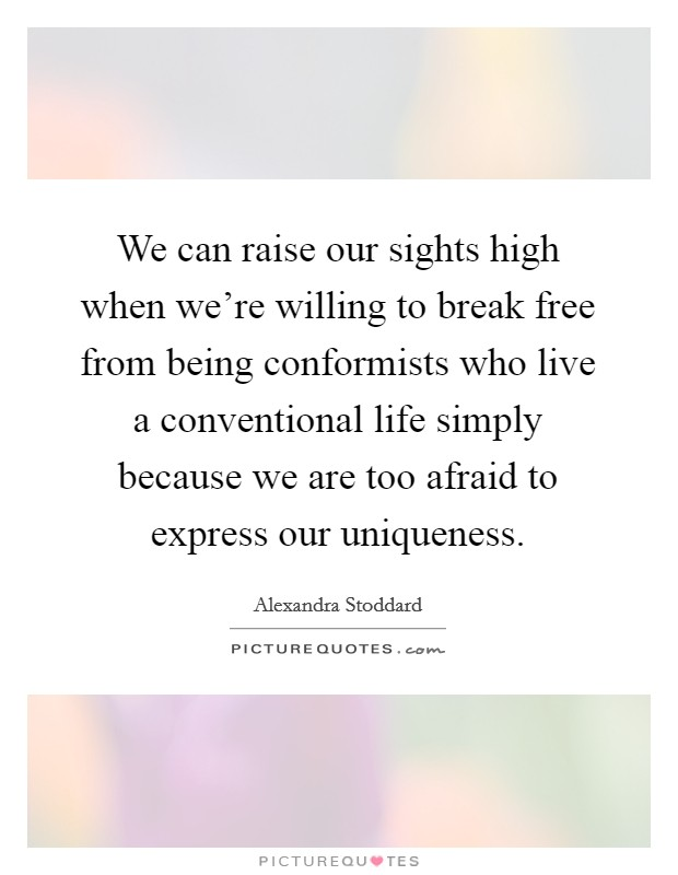 We can raise our sights high when we're willing to break free from being conformists who live a conventional life simply because we are too afraid to express our uniqueness Picture Quote #1