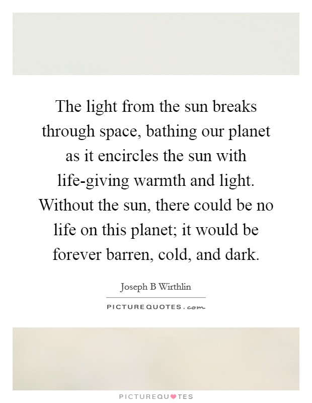 The light from the sun breaks through space, bathing our planet as it encircles the sun with life-giving warmth and light. Without the sun, there could be no life on this planet; it would be forever barren, cold, and dark Picture Quote #1