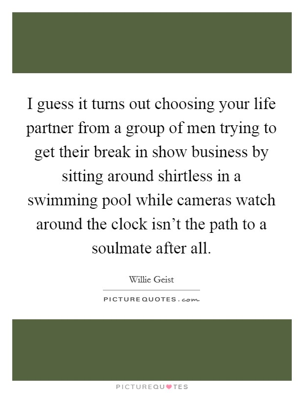 I guess it turns out choosing your life partner from a group of men trying to get their break in show business by sitting around shirtless in a swimming pool while cameras watch around the clock isn't the path to a soulmate after all Picture Quote #1