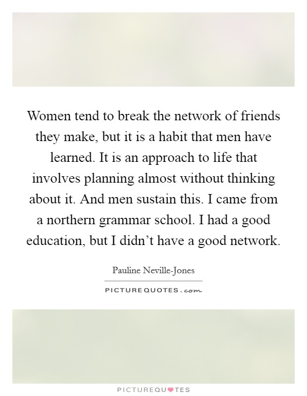 Women tend to break the network of friends they make, but it is a habit that men have learned. It is an approach to life that involves planning almost without thinking about it. And men sustain this. I came from a northern grammar school. I had a good education, but I didn't have a good network. Picture Quote #1