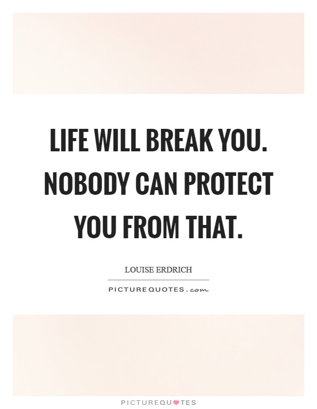 Life will break you. Nobody can protect you from that Picture Quote #1