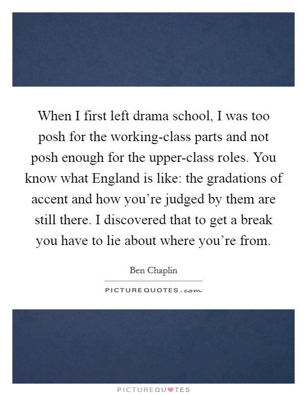 When I first left drama school, I was too posh for the working-class parts and not posh enough for the upper-class roles. You know what England is like: the gradations of accent and how you're judged by them are still there. I discovered that to get a break you have to lie about where you're from Picture Quote #1