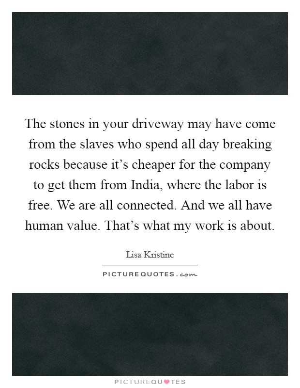 The stones in your driveway may have come from the slaves who spend all day breaking rocks because it's cheaper for the company to get them from India, where the labor is free. We are all connected. And we all have human value. That's what my work is about Picture Quote #1
