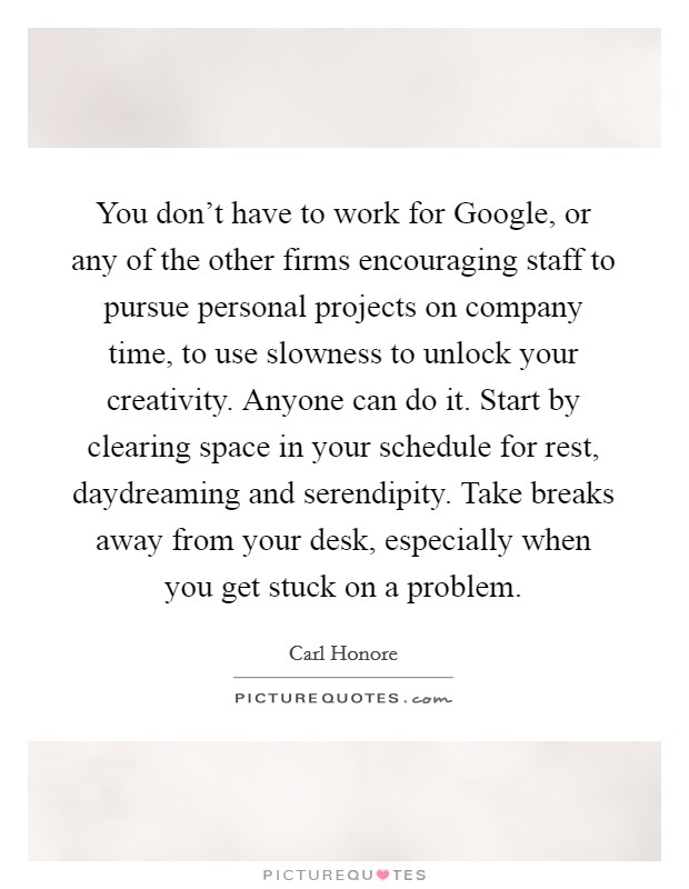 You don't have to work for Google, or any of the other firms encouraging staff to pursue personal projects on company time, to use slowness to unlock your creativity. Anyone can do it. Start by clearing space in your schedule for rest, daydreaming and serendipity. Take breaks away from your desk, especially when you get stuck on a problem Picture Quote #1