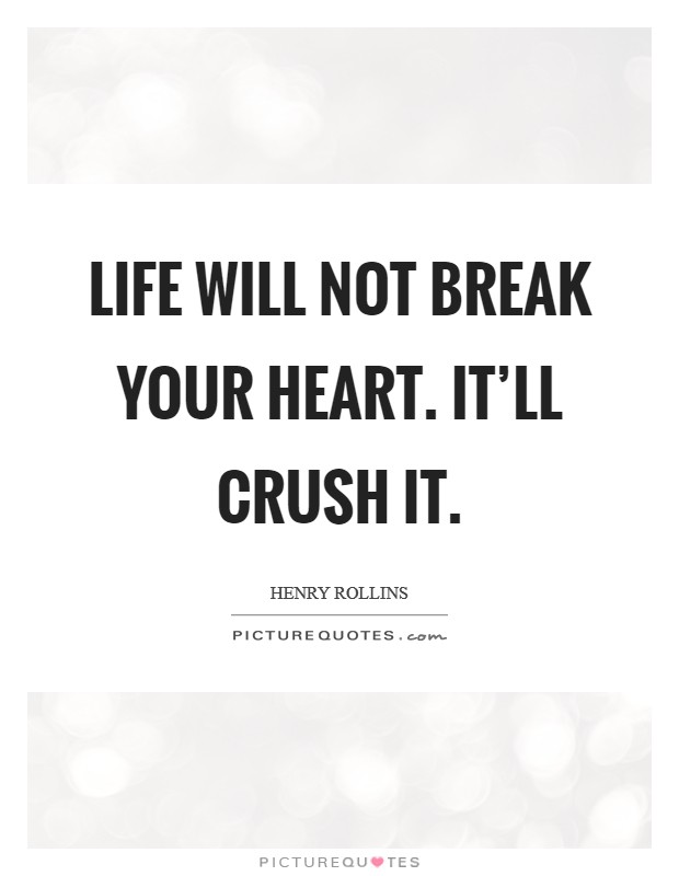 Life will not break your heart. It'll crush it. Picture Quote #1