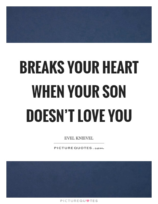 Breaks your heart when your son doesn't love you Picture Quote #1