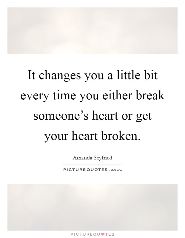 It changes you a little bit every time you either break someone's heart or get your heart broken Picture Quote #1