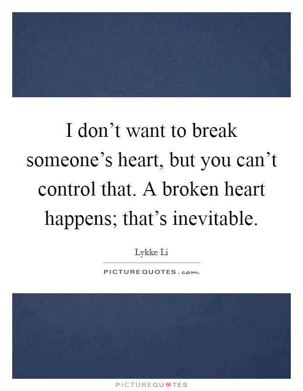 I don't want to break someone's heart, but you can't control that. A broken heart happens; that's inevitable Picture Quote #1