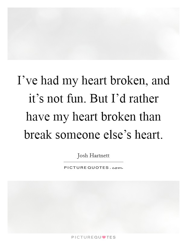 I've had my heart broken, and it's not fun. But I'd rather have my heart broken than break someone else's heart Picture Quote #1