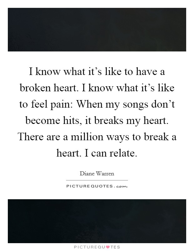 I know what it's like to have a broken heart. I know what it's like to feel pain: When my songs don't become hits, it breaks my heart. There are a million ways to break a heart. I can relate Picture Quote #1