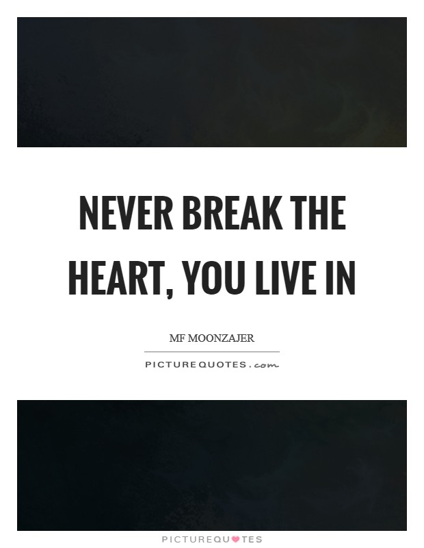 Never break the heart, you live in Picture Quote #1