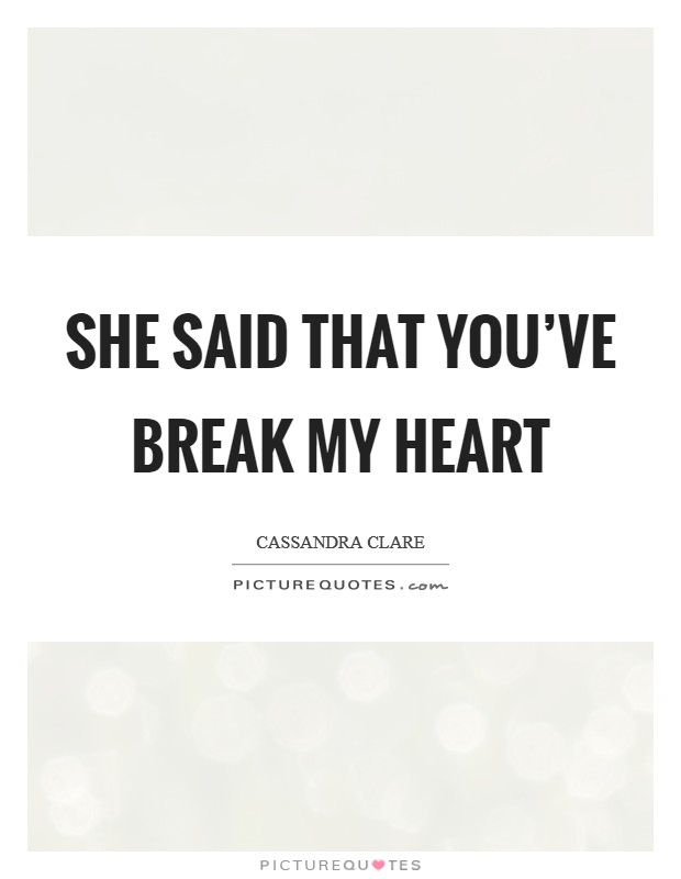 She said that you've break my heart Picture Quote #1