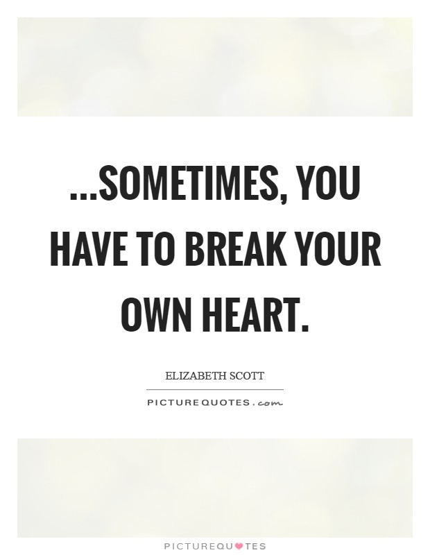 ...sometimes, you have to break your own heart Picture Quote #1