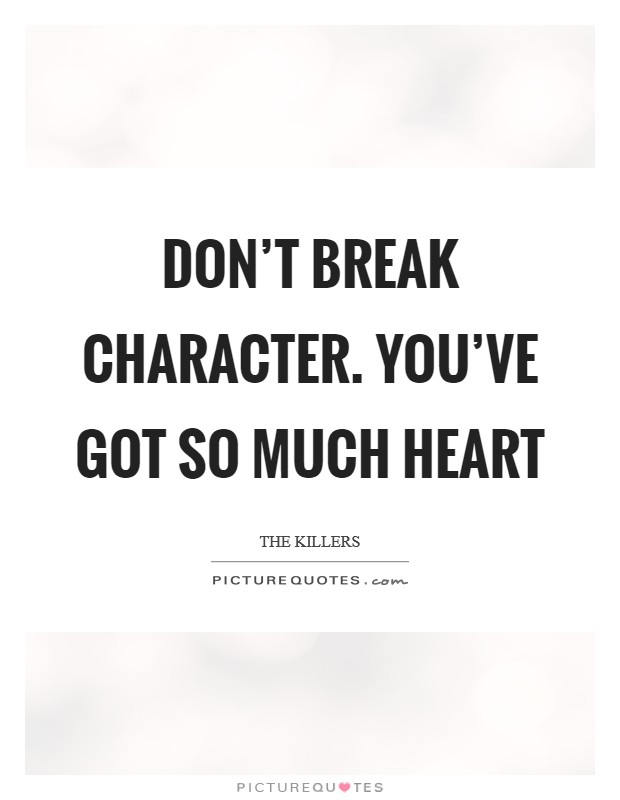 Don't break character. You've got so much heart Picture Quote #1