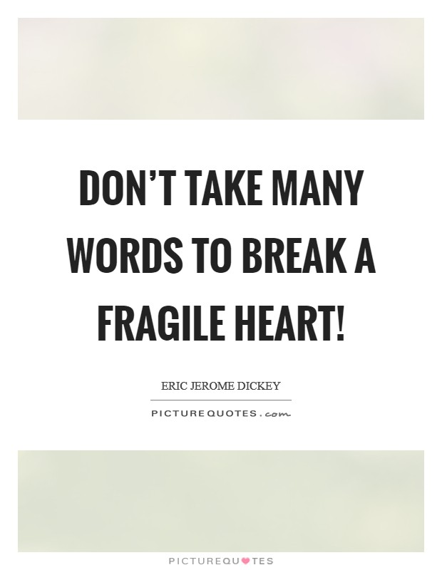 Don't take many words to break a fragile heart! Picture Quote #1
