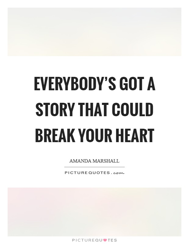Everybody's got a story that could break your heart Picture Quote #1