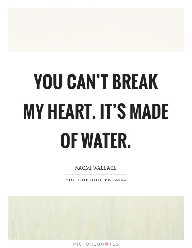 You can't break my heart. It's made of water Picture Quote #1
