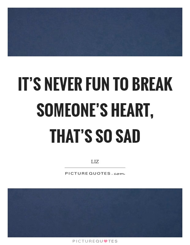 It's never fun to break someone's heart, that's so sad Picture Quote #1