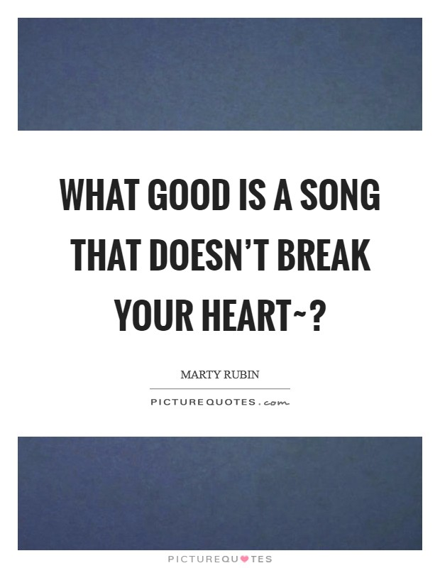 What good is a song that doesn't break your heart~? Picture Quote #1