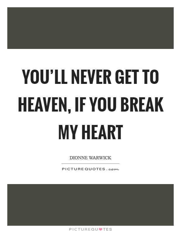 You'll never get to heaven, if you break my heart Picture Quote #1