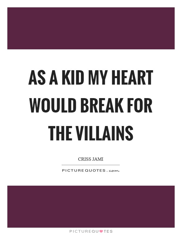 As a kid my heart would break for the villains Picture Quote #1