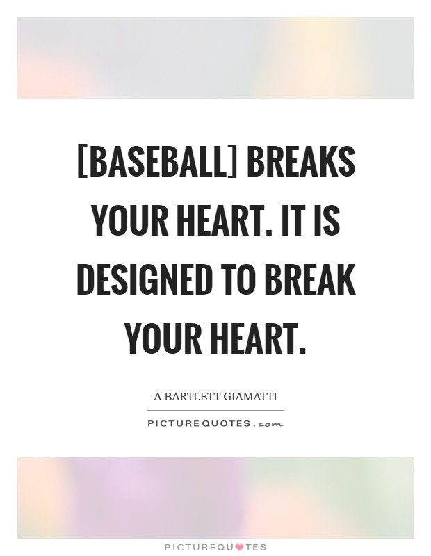 [Baseball] breaks your heart. It is designed to break your heart Picture Quote #1