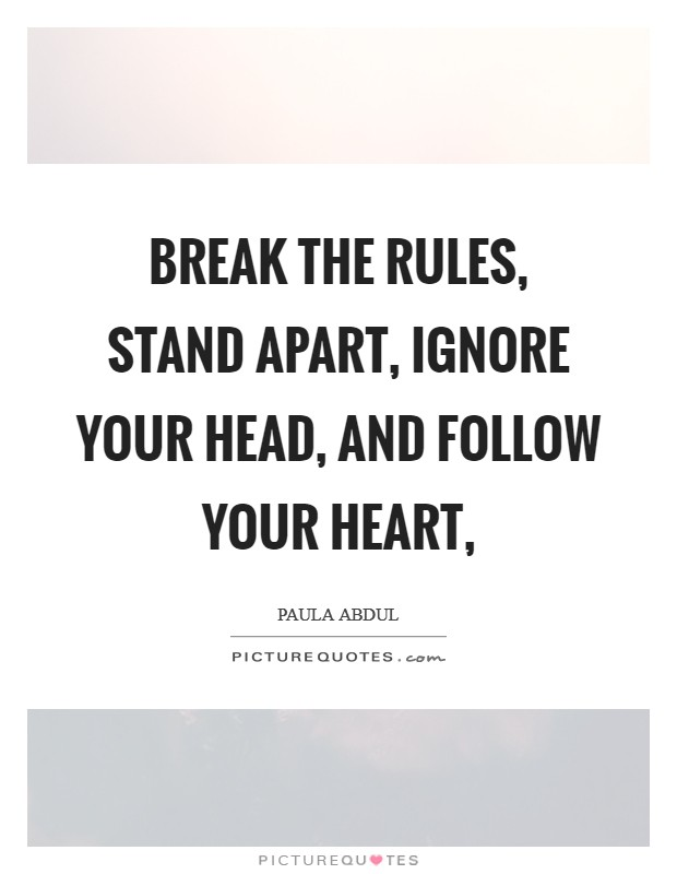 Break the rules, stand apart, ignore your head, and follow your heart, Picture Quote #1