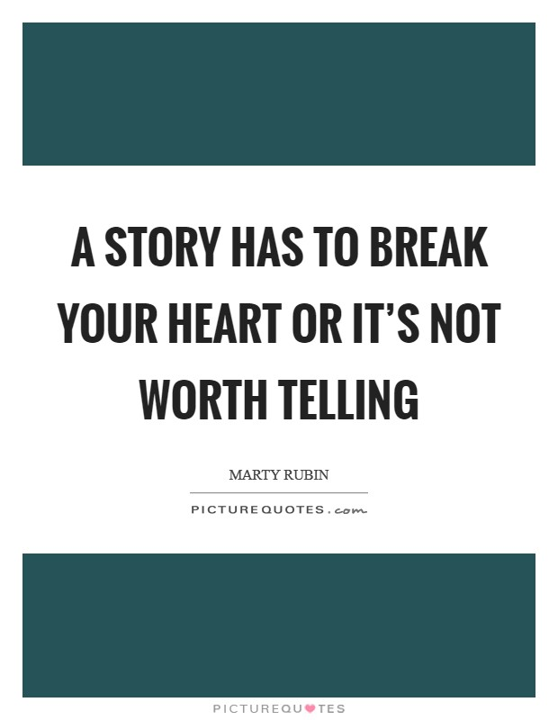 A story has to break your heart or it's not worth telling Picture Quote #1