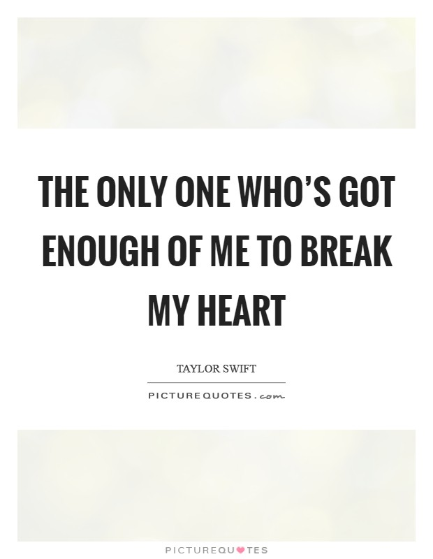The only one who's got enough of me to break my heart Picture Quote #1