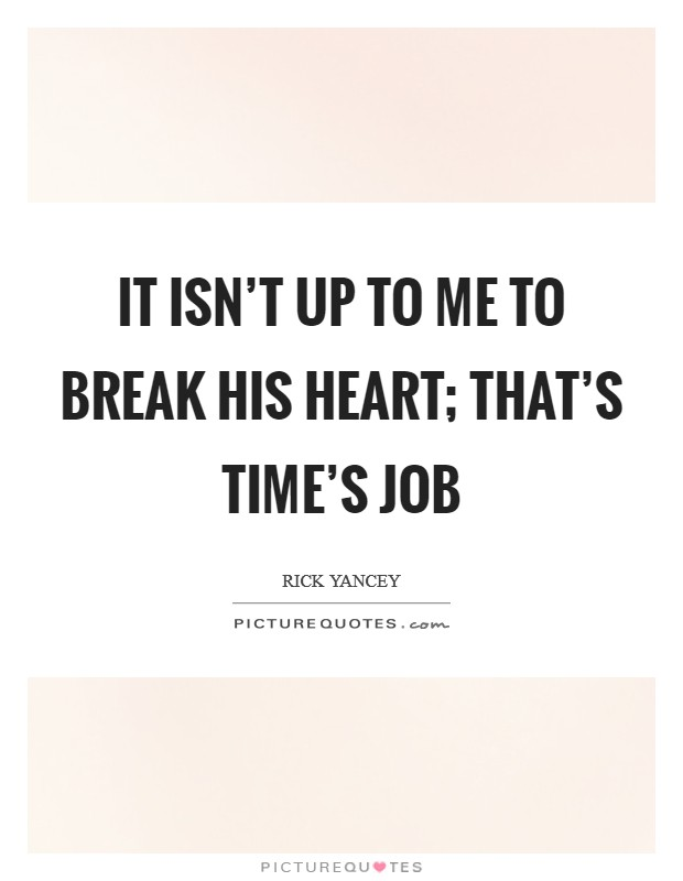 It isn't up to me to break his heart; that's time's job Picture Quote #1