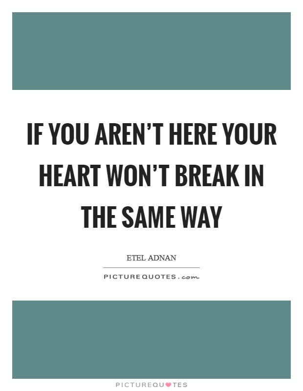 If you aren't here your heart won't break in the same way Picture Quote #1
