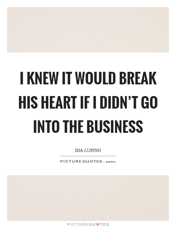I knew it would break his heart if I didn't go into the business Picture Quote #1