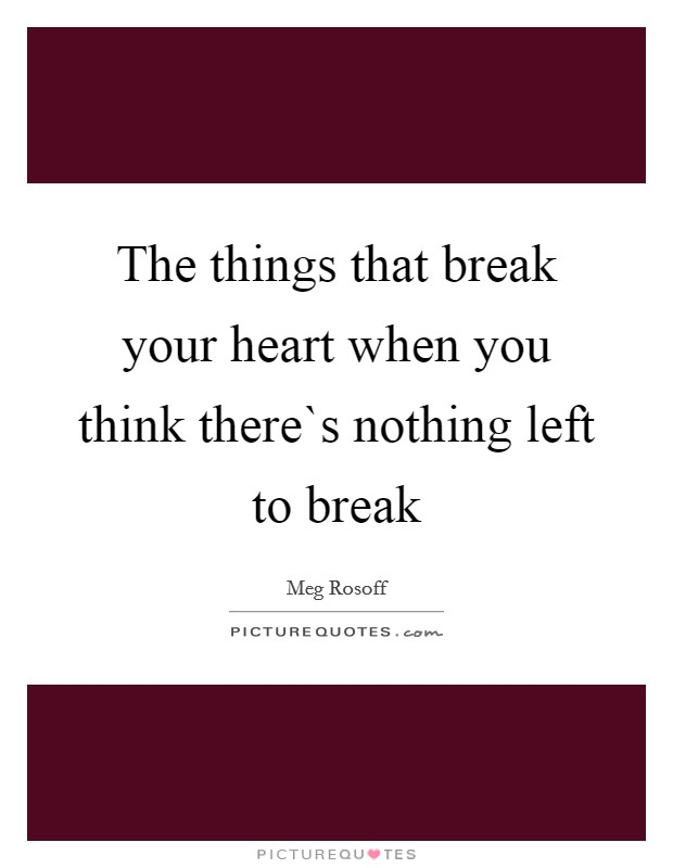 The things that break your heart when you think there`s nothing left to break Picture Quote #1