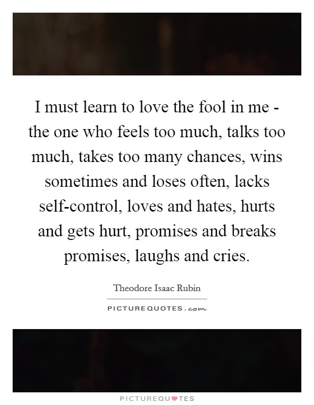 I must learn to love the fool in me - the one who feels too much, talks too much, takes too many chances, wins sometimes and loses often, lacks self-control, loves and hates, hurts and gets hurt, promises and breaks promises, laughs and cries Picture Quote #1