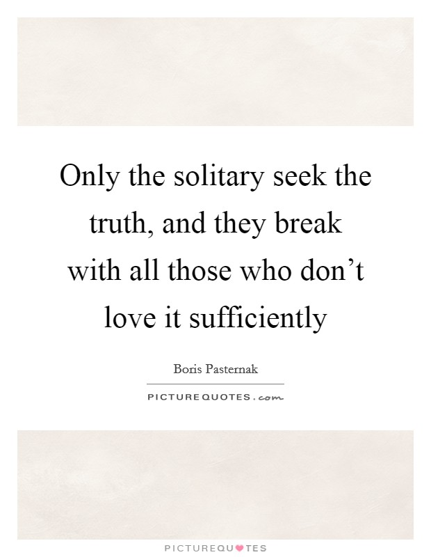 Only the solitary seek the truth, and they break with all those who don't love it sufficiently Picture Quote #1