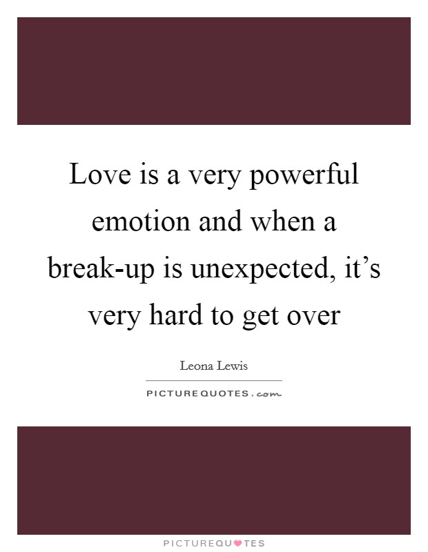 Love is a very powerful emotion and when a break-up is unexpected, it's very hard to get over Picture Quote #1
