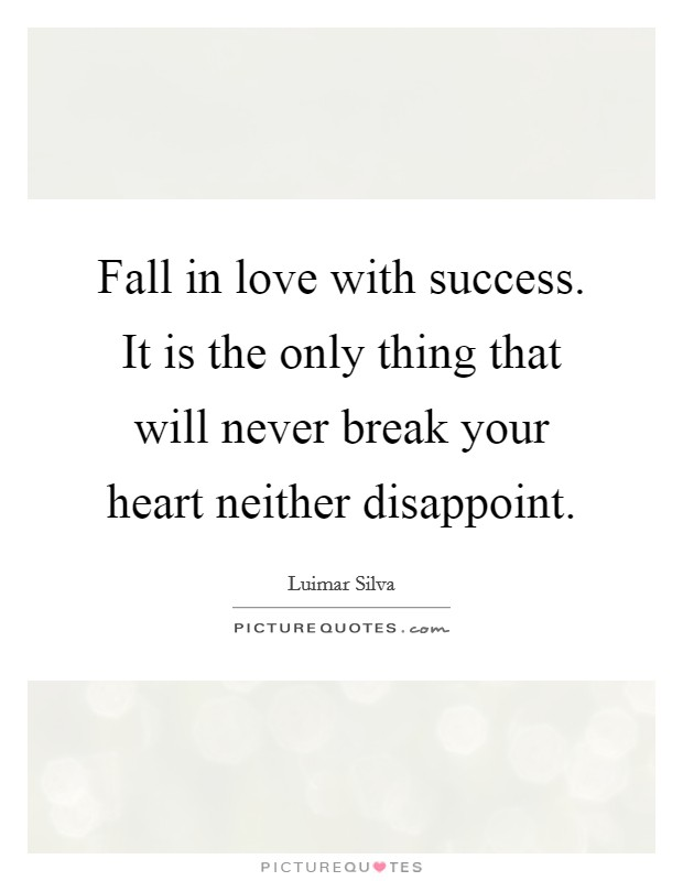 Fall in love with success. It is the only thing that will never break your heart neither disappoint Picture Quote #1