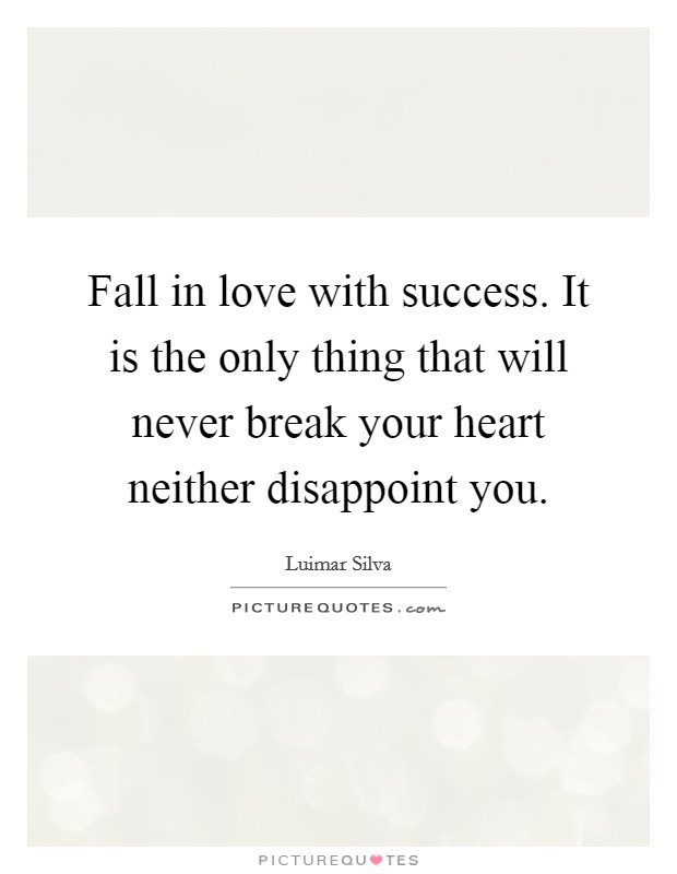 Fall in love with success. It is the only thing that will never break your heart neither disappoint you Picture Quote #1