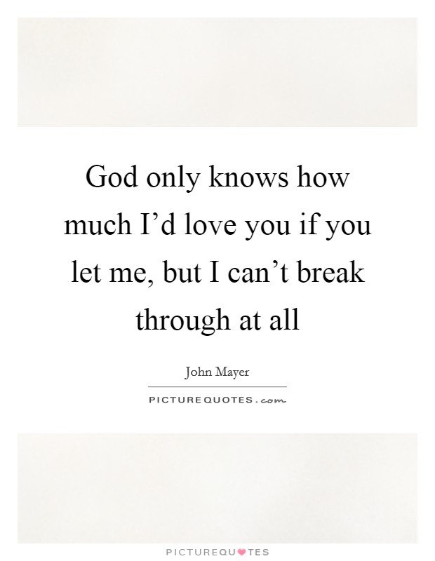 God only knows how much I'd love you if you let me, but I can't break through at all Picture Quote #1