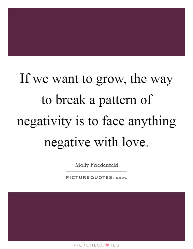 If we want to grow, the way to break a pattern of negativity is to face anything negative with love Picture Quote #1